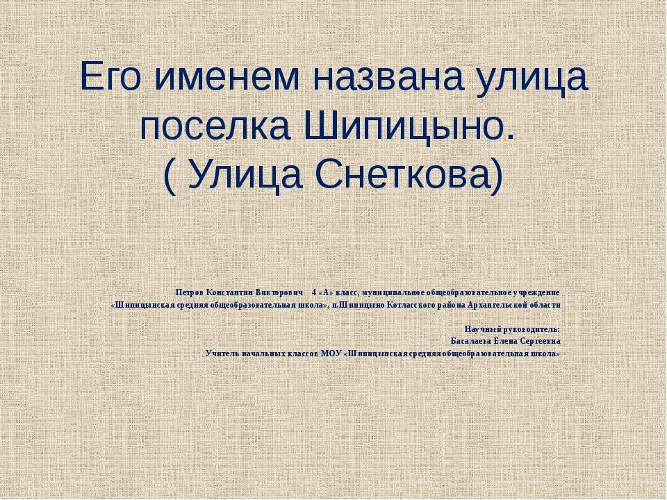 Его именем названа улица поселка Шипицыно. ( Улица Снеткова) Петров Константи...