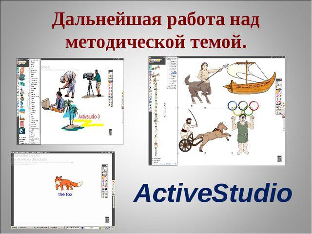 Дальнейшая работа над методической темой. ActiveStudio