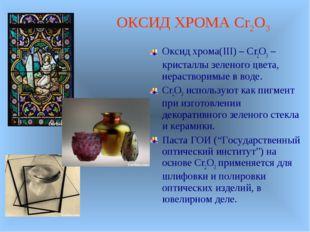 Оксид хрома(III) – Cr2O3 –кристаллы зеленого цвета, нерастворимые в воде. Cr2