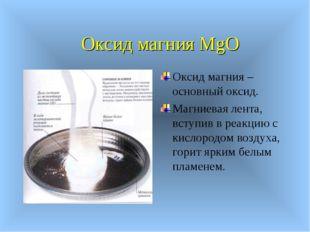 Оксид магния MgO Оксид магния – основный оксид. Магниевая лента, вступив в ре
