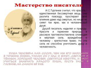 И.С.Тургенев считал, что красота - единственная бессмертная вещь, она разлит