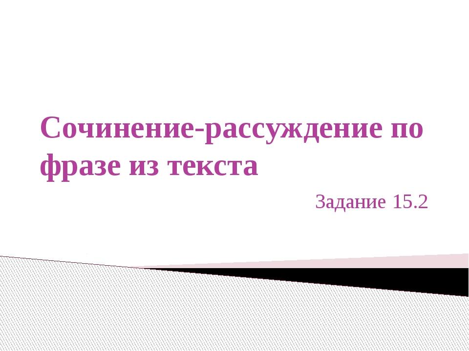 Сочинение-рассуждение по фразе из текста Задание 15.2