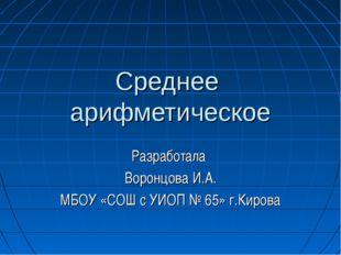 Среднее арифметическое Разработала Воронцова И.А. МБОУ «СОШ с УИОП № 65» г.Ки