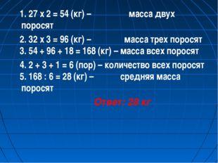 1. 27 х 2 = 54 (кг) – масса двух поросят 2. 32 х 3 = 96 (кг) – масса трех по