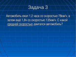 Задача 3 Автомобиль ехал 1,2 часа со скоростью 78км/ч, а затем ещё 1,8ч со ск