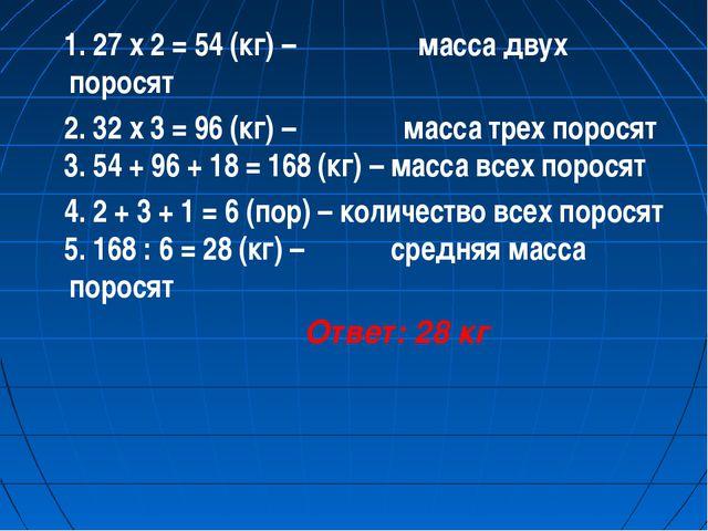 1. 27 х 2 = 54 (кг) – масса двух поросят 2. 32 х 3 = 96 (кг) – масса трех по...