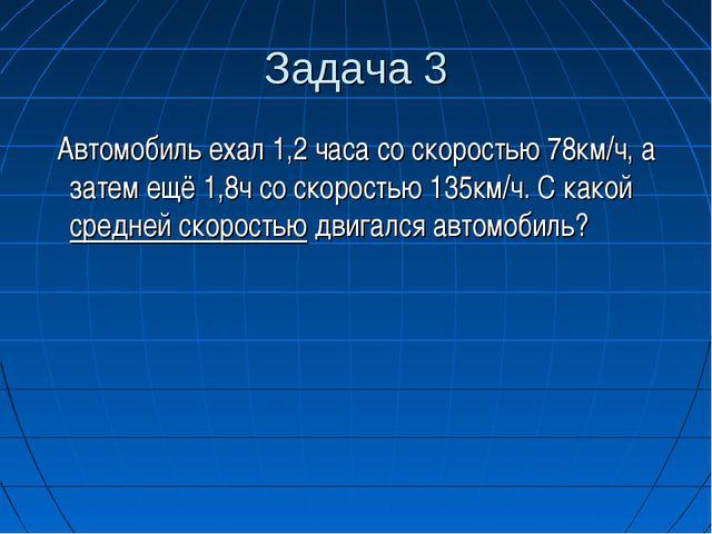 Задача 3 Автомобиль ехал 1,2 часа со скоростью 78км/ч, а затем ещё 1,8ч со ск...