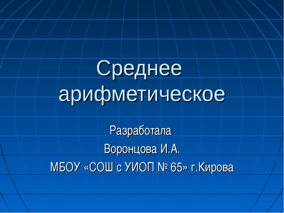Среднее арифметическое Разработала Воронцова И.А. МБОУ «СОШ с УИОП № 65» г.Ки...