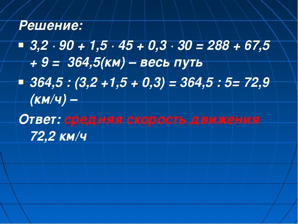 Решение: 3,2 · 90 + 1,5 · 45 + 0,3 · 30 = 288 + 67,5 + 9 = 364,5(км) – весь п...