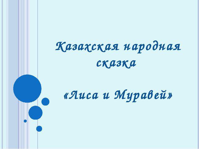 Казахская народная сказка «Лиса и Муравей»