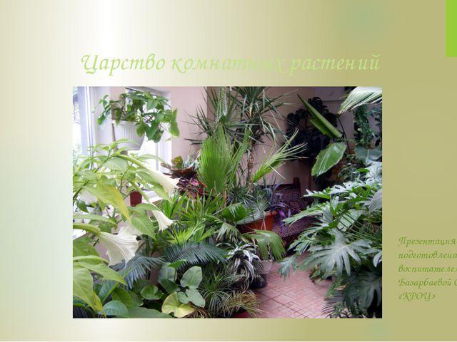 Царство комнатных растений Презентация подготовлена воспитателем Базарбаевой...