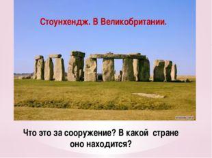 Что это за сооружение? В какой стране оно находится? Стоунхендж. В Великобрит