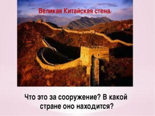 Что это за сооружение? В какой стране оно находится? Великая Китайская стена.