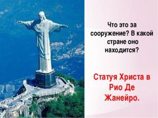 Что это за сооружение? В какой стране оно находится? Статуя Христа в Рио Де Ж