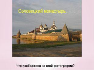 Что изображено на этой фотографии? Соловецкий монастырь.
