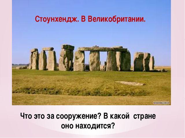 Что это за сооружение? В какой стране оно находится? Стоунхендж. В Великобрит...