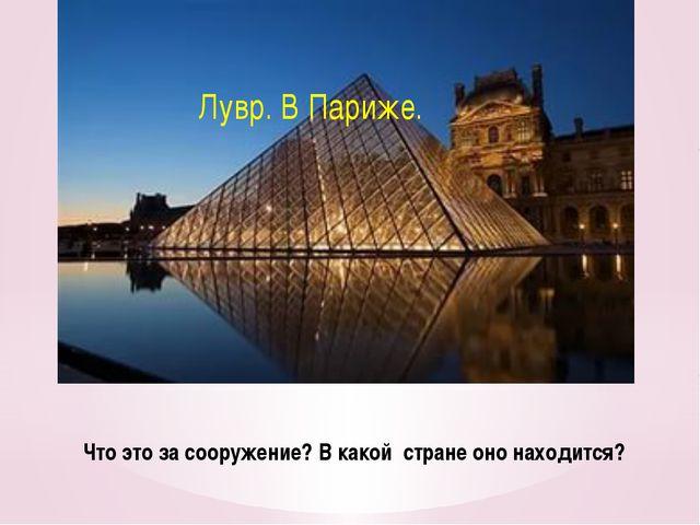 Что это за сооружение? В какой стране оно находится? Лувр. В Париже.