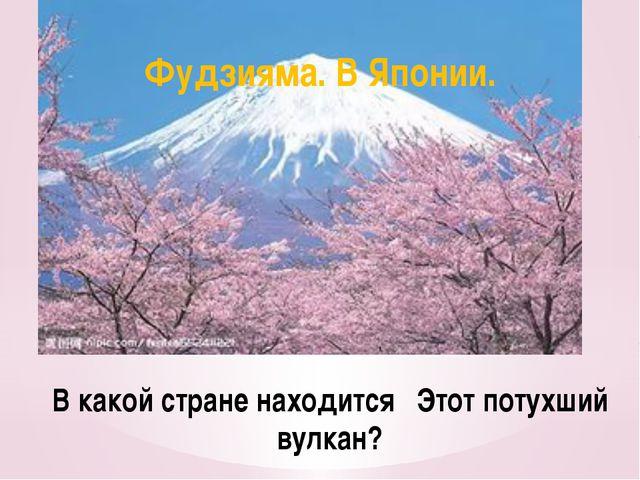 В какой стране находится Этот потухший вулкан? Фудзияма. В Японии.