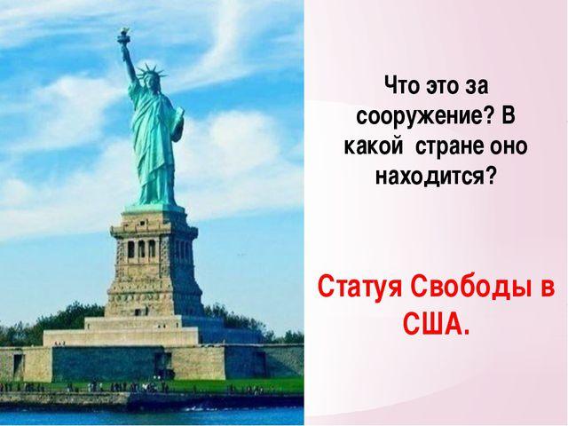 Что это за сооружение? В какой стране оно находится? Статуя Свободы в США.