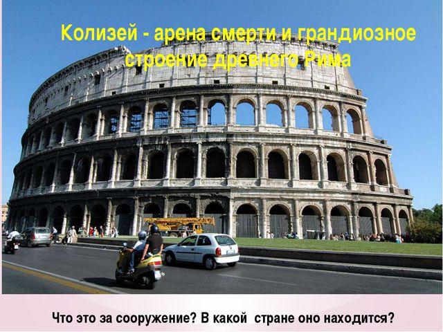Что это за сооружение? В какой стране оно находится? Колизей - арена смерти и...