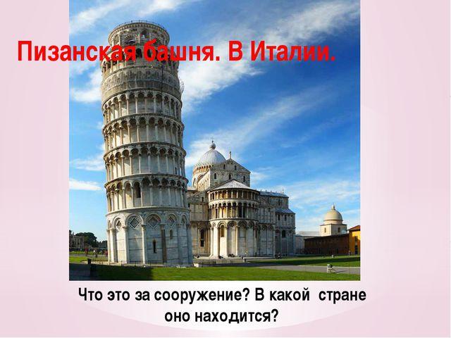Что это за сооружение? В какой стране оно находится? Пизанская башня. В Италии.
