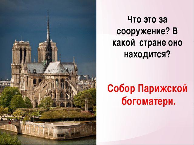 Что это за сооружение? В какой стране оно находится? Собор Парижской богомате...