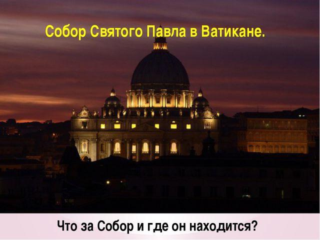 Что за Собор и где он находится? Собор Святого Павла в Ватикане.