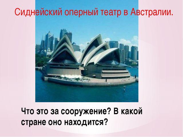 Что это за сооружение? В какой стране оно находится? Сиднейский оперный театр...
