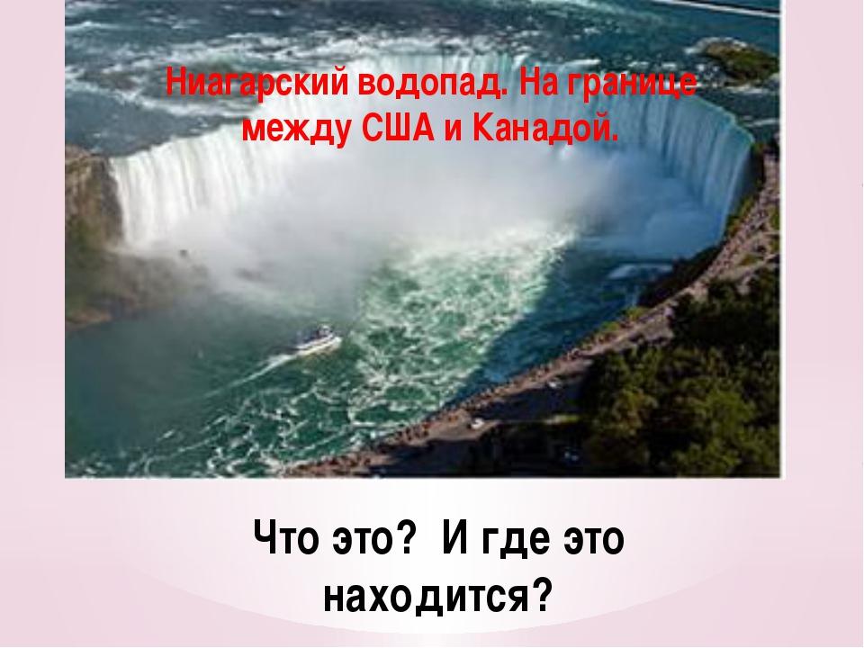Что это? И где это находится? Ниагарский водопад. На границе между США и Кана...