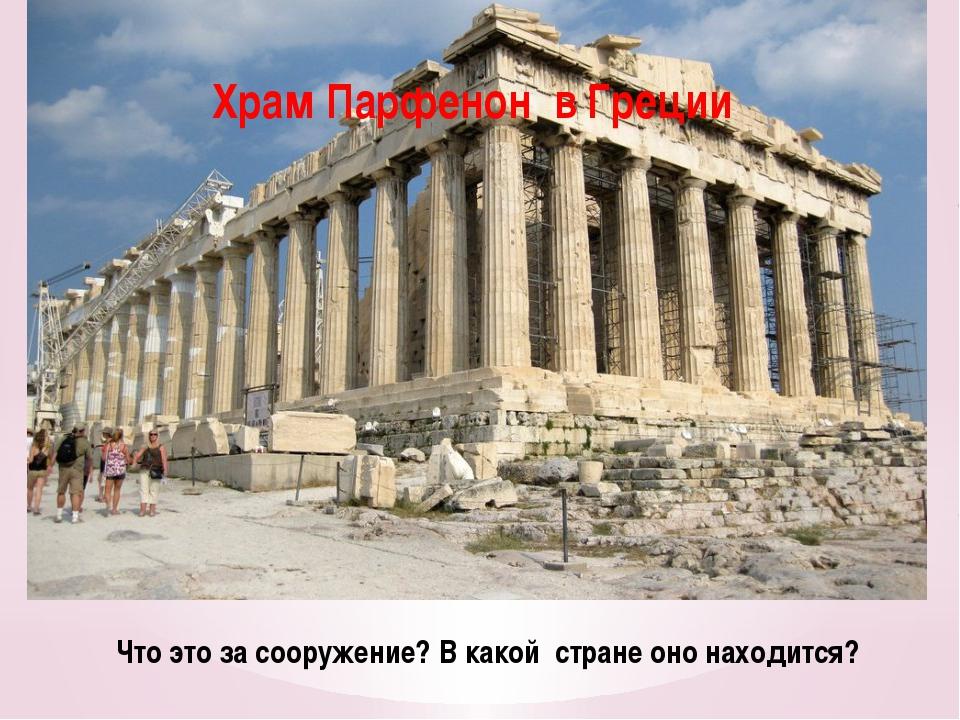 Что это за сооружение? В какой стране оно находится? Храм Парфенон в Греции