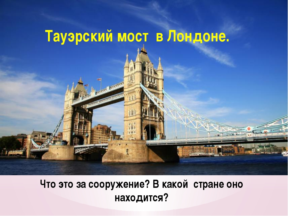Что это за сооружение? В какой стране оно находится? Тауэрский мост в Лондоне.