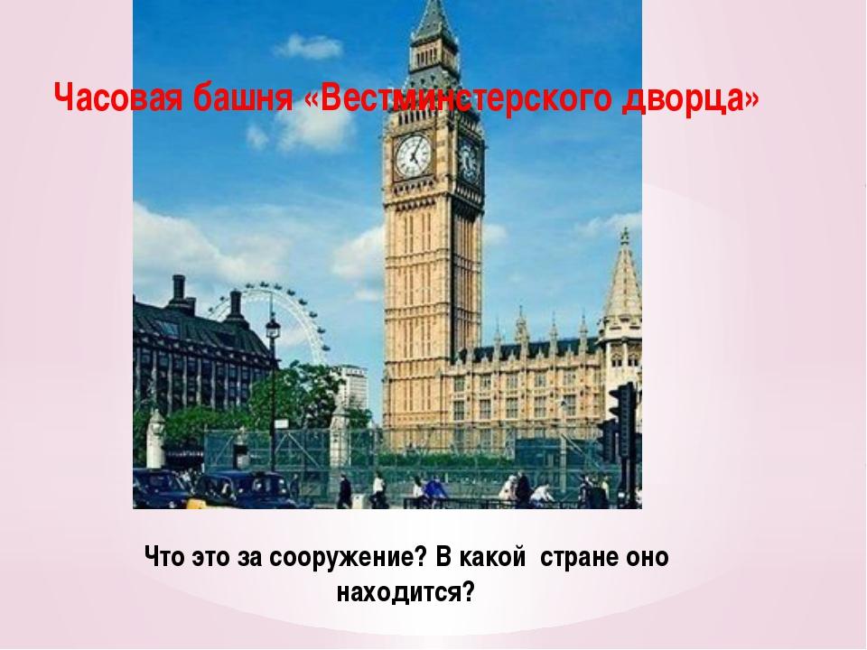 Что это за сооружение? В какой стране оно находится? Часовая башня «Вестминст...