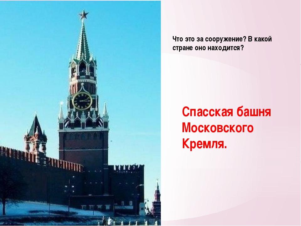 Что это за сооружение? В какой стране оно находится? Спасская башня Московско...