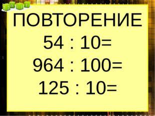 ПОВТОРЕНИЕ 54 : 10= 964 : 100= 125 : 10=