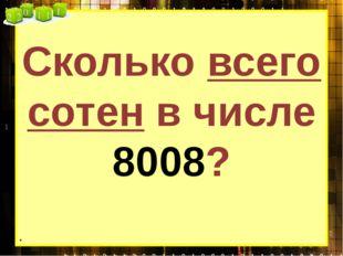 Сколько всего сотен в числе 8008? .