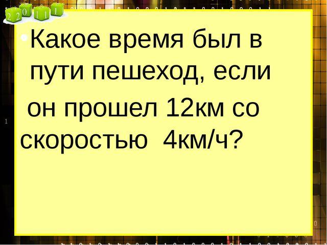 Какое время был в пути пешеход, если он прошел 12км со скоростью 4км/ч?