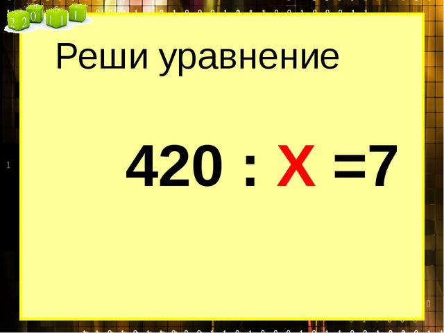 Реши уравнение 420 : Х =7