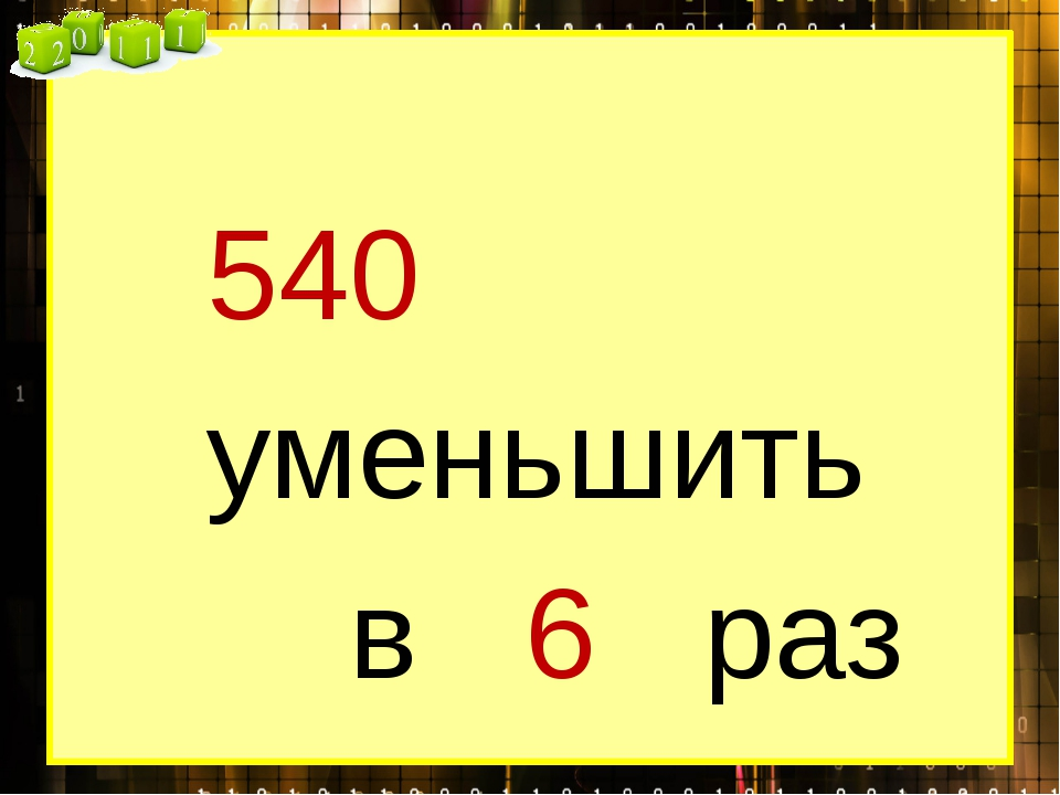 540 уменьшить в 6 раз