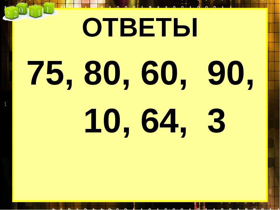 ОТВЕТЫ 75, 80, 60, 90, 10, 64, 3