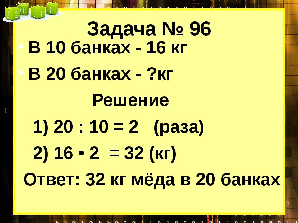 Задача № 96 В 10 банках - 16 кг В 20 банках - ?кг Решение 1) 20 : 10 = 2 (раз...