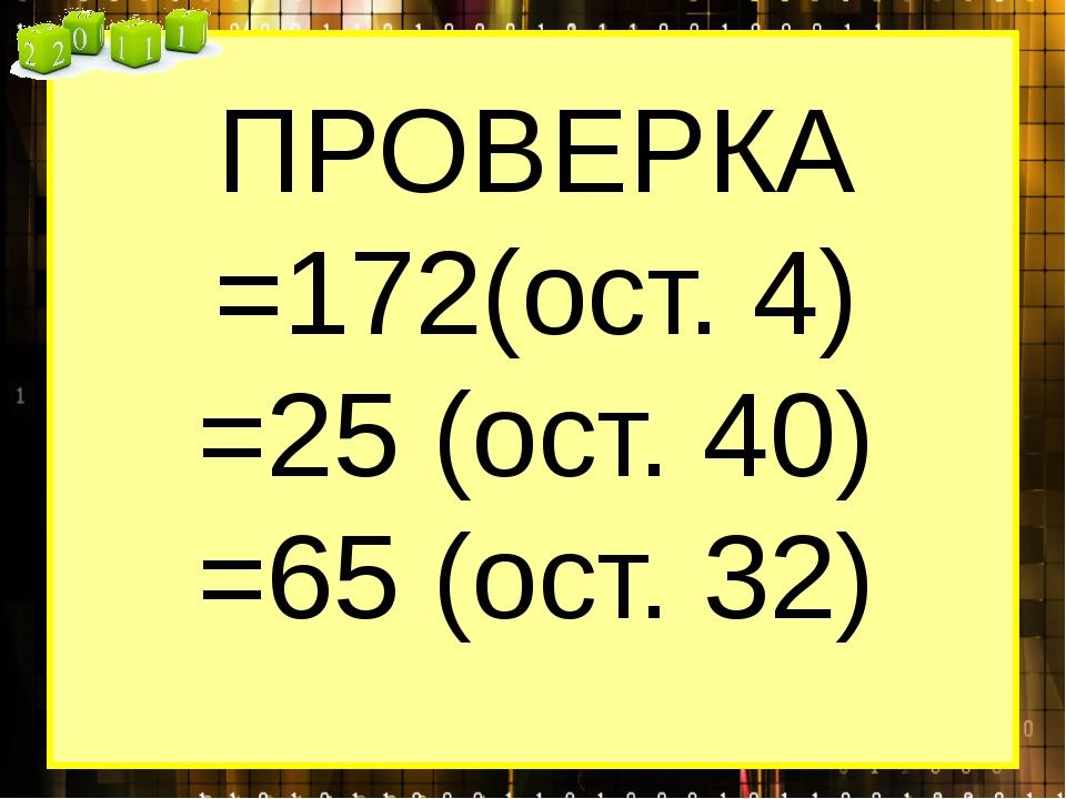 ПРОВЕРКА =172(ост. 4) =25 (ост. 40) =65 (ост. 32)