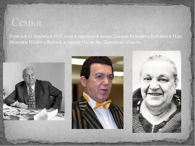 Семья Родился 11 сентября 1937 года в еврейской семье Давида Куновича Кобзона...