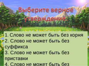1. Слово не может быть без корня 2. Слово не может быть без суффикса 3. Слово