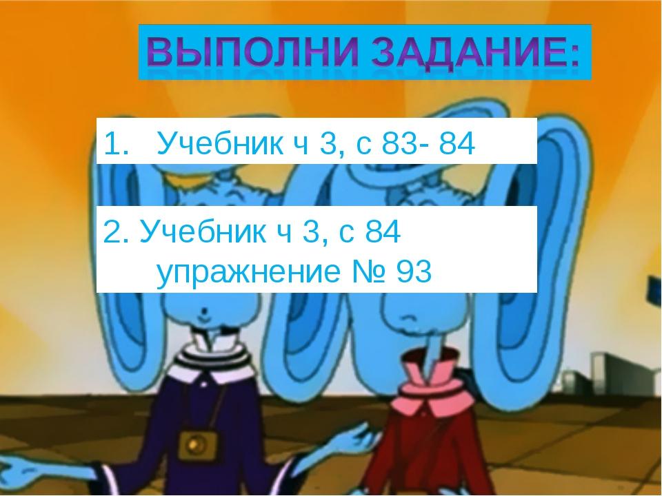 Учебник ч 3, с 83- 84 2. Учебник ч 3, с 84 упражнение № 93