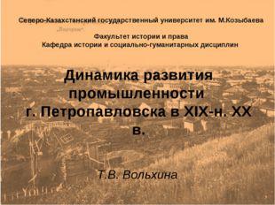 Динамика развития промышленности г. Петропавловска в XIX-н. ХХ в. Т.В. Вольхи