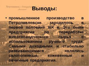 Выводы: промышленное производство в Петропавловске зародилось в первой полови