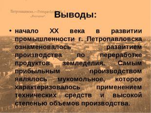 Выводы: начало ХХ века в развитии промышленности г. Петропавловска ознаменова