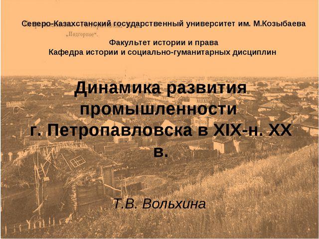 Динамика развития промышленности г. Петропавловска в XIX-н. ХХ в. Т.В. Вольхи...