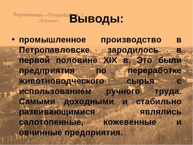 Выводы: промышленное производство в Петропавловске зародилось в первой полови...