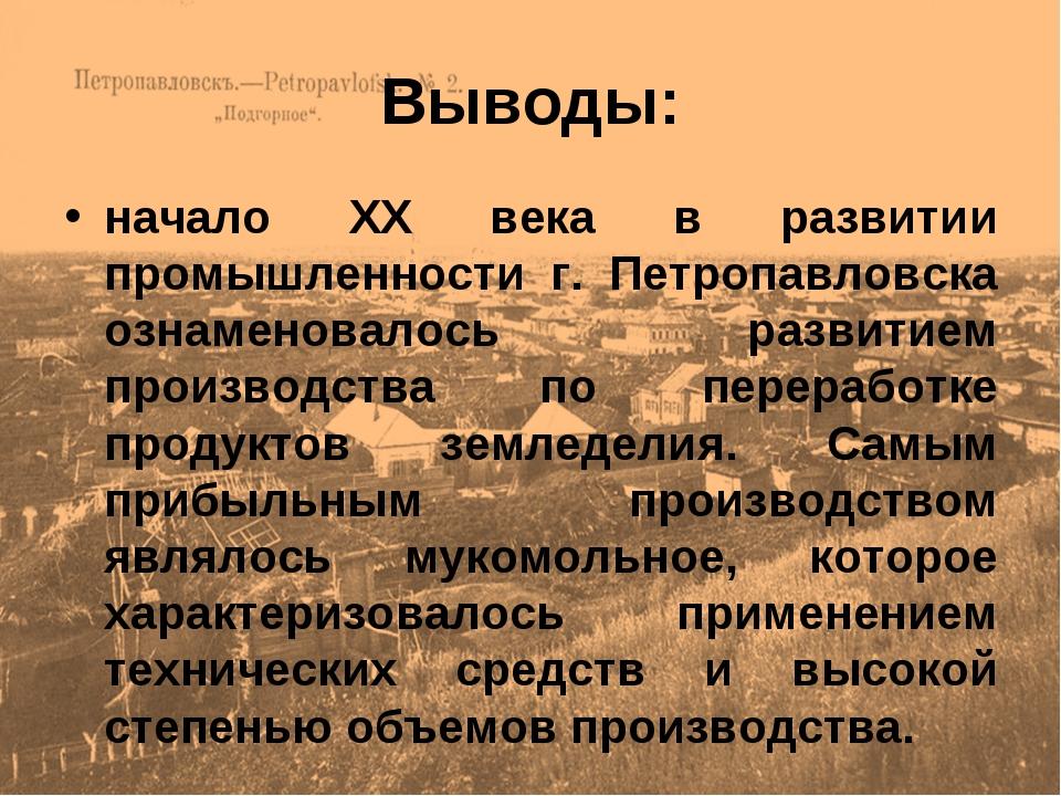 Выводы: начало ХХ века в развитии промышленности г. Петропавловска ознаменова...